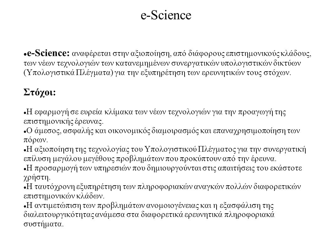 e-Science e-Science: αναφέρεται στην αξιοποίηση, από διάφορους επιστημονικούς κλάδους, των νέων τεχνολογιών των κατανεμημένων συνεργατικών υπολογιστικ