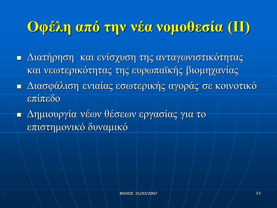 ΒΟΛΟΣ 21/03/2007 13 Οφέλη από την νέα νομοθεσία (ΙΙ) Διατήρηση και ενίσχυση της ανταγωνιστικότητας και νεωτερικότητας της ευρωπαϊκής βιομηχανίας Διατή