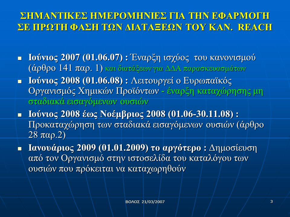 ΒΟΛΟΣ 21/03/2007 4 Υποχρεώσεις επιχειρήσεων Μεταφορά του βάρους απόδειξης από τις Αρχές στη βιομηχανία Μεταφορά του βάρους απόδειξης από τις Αρχές στη βιομηχανία Καταχώρηση ουσιών που παράγονται ή εισάγονται σε ποσότητες >= 1τόννου/έτος ανά παραγωγό / εισαγωγέα Καταχώρηση ουσιών που παράγονται ή εισάγονται σε ποσότητες >= 1τόννου/έτος ανά παραγωγό / εισαγωγέα Καταχώρηση/κοινοποίηση ουσιών σε αντικείμενα Καταχώρηση/κοινοποίηση ουσιών σε αντικείμενα Ταξινόμηση και επισήμανση Ταξινόμηση και επισήμανση Επικοινωνία μεταξύ όλων των συμμετεχόντων στην αλυσίδα εφοδιασμού Επικοινωνία μεταξύ όλων των συμμετεχόντων στην αλυσίδα εφοδιασμού