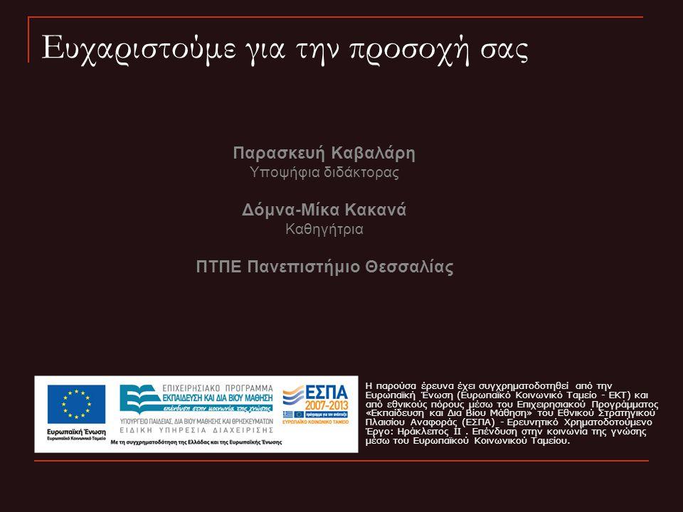 Ευχαριστούμε για την προσοχή σας Παρασκευή Καβαλάρη Υποψήφια διδάκτορας Δόμνα-Μίκα Κακανά Καθηγήτρια ΠΤΠΕ Πανεπιστήμιο Θεσσαλίας H παρούσα έρευνα έχει
