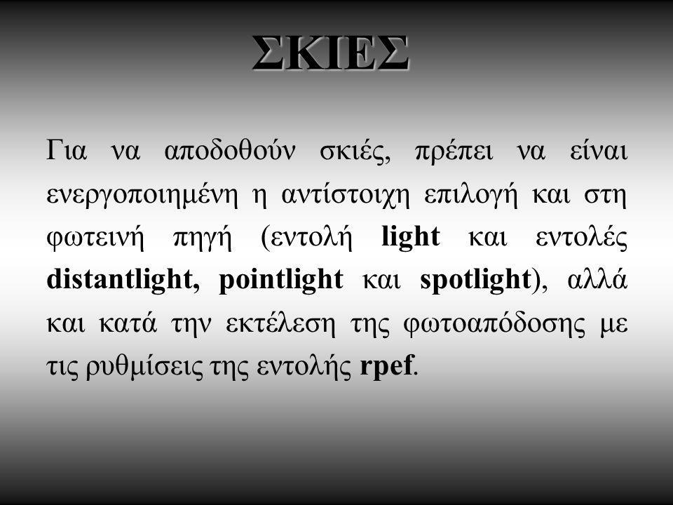 ΣΚΙΕΣ Για να αποδοθούν σκιές, πρέπει να είναι ενεργοποιημένη η αντίστοιχη επιλογή και στη φωτεινή πηγή (εντολή light και εντολές distantlight, pointlight και spotlight), αλλά και κατά την εκτέλεση της φωτοαπόδοσης με τις ρυθμίσεις της εντολής rpef.