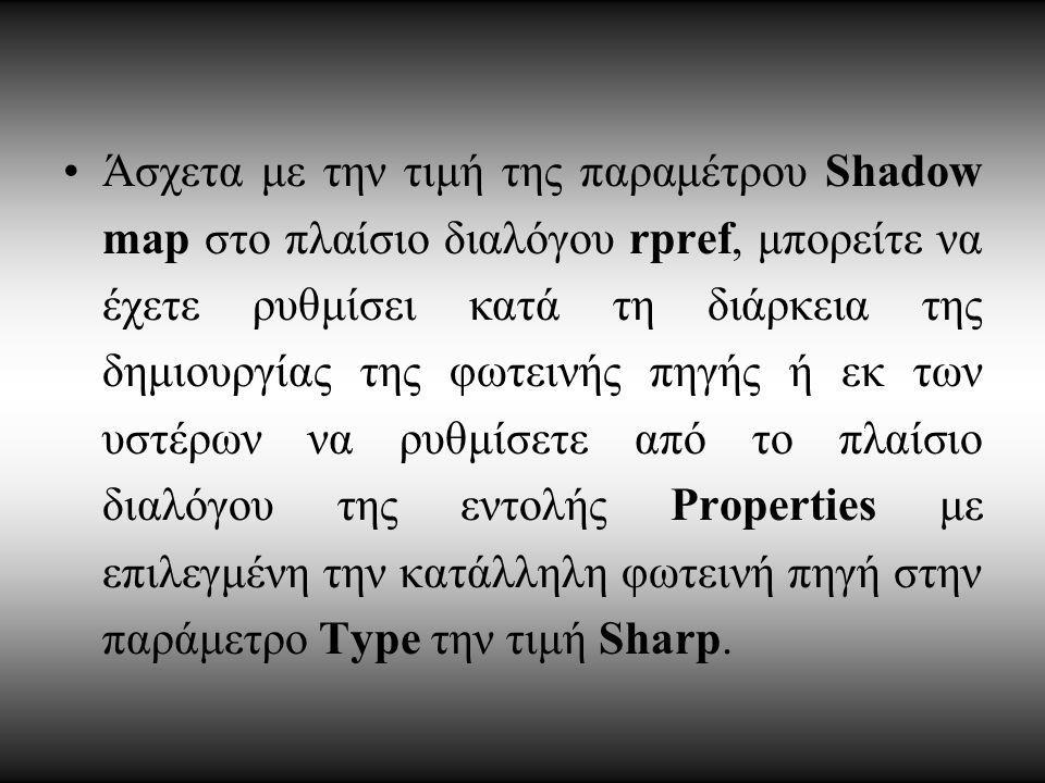 Άσχετα με την τιμή της παραμέτρου Shadow map στο πλαίσιο διαλόγου rpref, μπορείτε να έχετε ρυθμίσει κατά τη διάρκεια της δημιουργίας της φωτεινής πηγής ή εκ των υστέρων να ρυθμίσετε από το πλαίσιο διαλόγου της εντολής Properties με επιλεγμένη την κατάλληλη φωτεινή πηγή στην παράμετρο Type την τιμή Sharp.