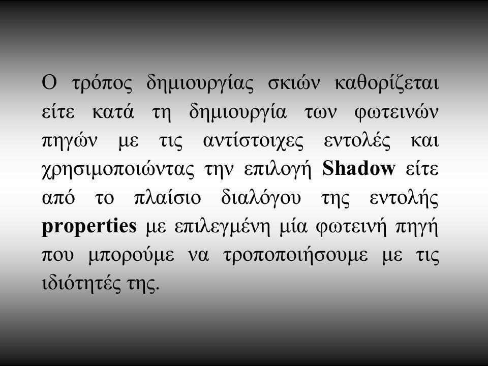 Ο τρόπος δημιουργίας σκιών καθορίζεται είτε κατά τη δημιουργία των φωτεινών πηγών με τις αντίστοιχες εντολές και χρησιμοποιώντας την επιλογή Shadow είτε από το πλαίσιο διαλόγου της εντολής properties με επιλεγμένη μία φωτεινή πηγή που μπορούμε να τροποποιήσουμε με τις ιδιότητές της.