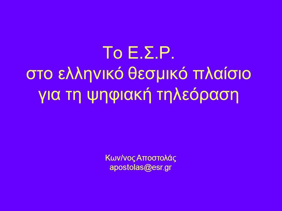 To Ε.Σ.Ρ. στο ελληνικό θεσμικό πλαίσιο για τη ψηφιακή τηλεόραση Κων/νος Αποστολάς apostolas@esr.gr