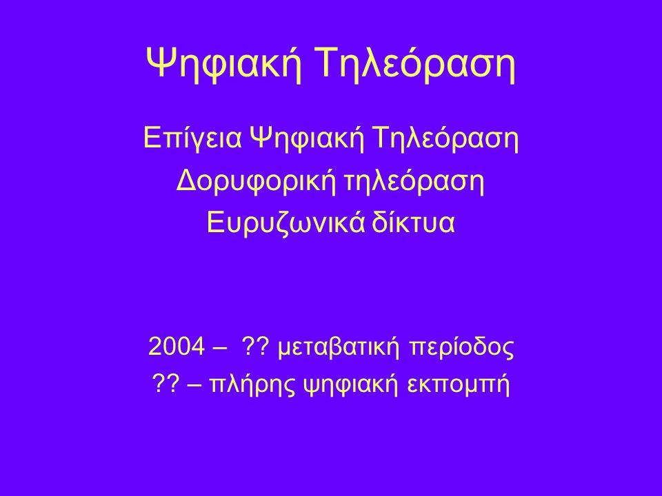 Ψηφιακή Τηλεόραση Επίγεια Ψηφιακή Τηλεόραση Δορυφορική τηλεόραση Ευρυζωνικά δίκτυα 2004 – .