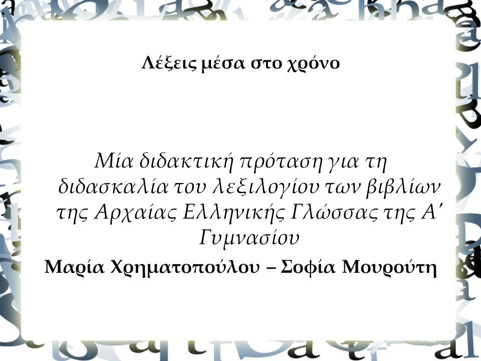 Λέξεις μέσα στο χρόνο Μία διδακτική πρόταση για τη διδασκαλία του λεξιλογίου των βιβλίων της Αρχαίας Ελληνικής Γλώσσας της Α Γυμνασίου Mαρία Χρηματοπούλου – Σοφία Μουρούτη