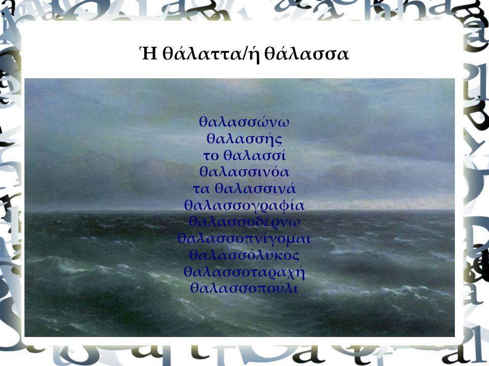 Ἡ θάλαττα/ἡ θάλασσα θαλασσώνω θαλασσής το θαλασσί θαλασσινόα τα θαλασσινά θαλασσογραφία θαλασσοδέρνω θαλασσοπνίγομαι θαλασσόλυκος θαλασσοταραχή θαλασσοπούλι