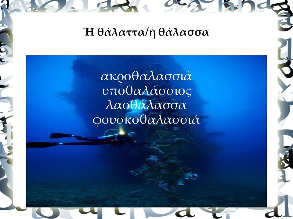 Ἡ θάλαττα/ἡ θάλασσα ακροθαλασσιά υποθαλάσσιος λαοθάλασσα φουσκοθαλασσιά