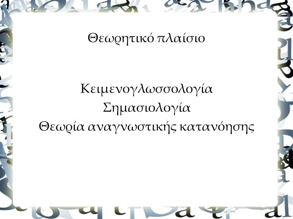 Θεωρητικό πλαίσιο Κειμενογλωσσολογία Σημασιολογία Θεωρία αναγνωστικής κατανόησης