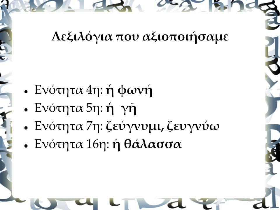 Λεξιλόγια που αξιοποιήσαμε Ενότητα 4η: ἡ φωνή Ενότητα 5η: ἡ γῆ Ενότητα 7η: ζεύγνυμι, ζευγνύω Ενότητα 16η: ἡ θάλασσα