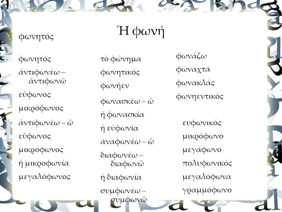 φωνητός ἀντιφωνέω – ἀντιφωνῶ εὔφωνος μικρόφωνος φωνητός τὸ φώνημα φωνητικός φωνῆεν φωνάζω φωναχτά φωνακλάς φωνηεντικός ευφωνικός μικρόφωνο μεγάφωνο πολυφωνικός μεγαλόφωνα γραμμόφωνο φωνασκέω – ῶ ἡ φωνασκία ἡ εὐφωνία άναφωνέω – ῶ διαφωνέω – διαφωνῶ ἡ διαφωνία συμφωνέω – συμφωνῶ ἀντιφωνέω – ῶ εὔφωνος μικρόφωνος ἡ μικροφωνία μεγαλόφωνος