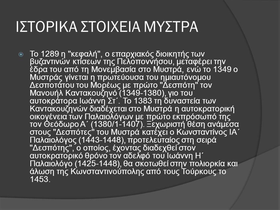 ΙΣΤΟΡΙΚΑ ΣΤΟΙΧΕΙΑ ΜΥΣΤΡΑ  Το 1289 η κεφαλή , ο επαρχιακός διοικητής των βυζαντινών κτίσεων της Πελοποννήσου, μεταφέρει την έδρα του από τη Μονεμβασία στο Μυστρά, ενώ το 1349 ο Μυστράς γίνεται η πρωτεύουσα του ημιαυτόνομου Δεσποτάτου του Μορέως με πρώτο Δεσπότη τον Μανουήλ Καντακουζηνό (1349-1380), γιο του αυτοκράτορα Ιωάννη Στ΄.