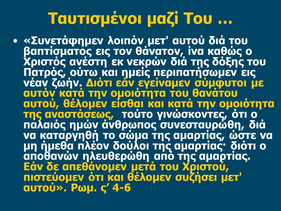 Ταυτισμένοι μαζί Του … «Συνετάφημεν λοιπόν μετ' αυτού διά του βαπτίσματος εις τον θάνατον, ίνα καθώς ο Χριστός ανέστη εκ νεκρών διά της δόξης του Πατρ