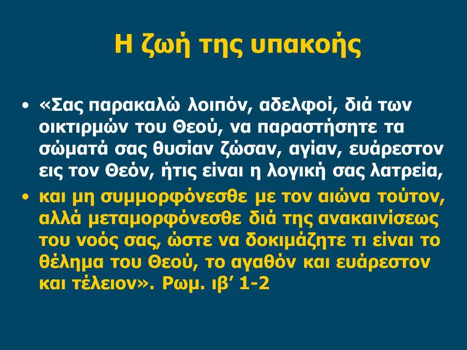 Η ζωή της υπακοής «Σας παρακαλώ λοιπόν, αδελφοί, διά των οικτιρμών του Θεού, να παραστήσητε τα σώματά σας θυσίαν ζώσαν, αγίαν, ευάρεστον εις τον Θεόν,