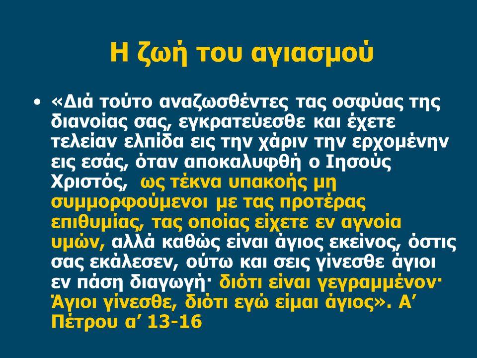 Η ζωή του αγιασμού «Διά τούτο αναζωσθέντες τας οσφύας της διανοίας σας, εγκρατεύεσθε και έχετε τελείαν ελπίδα εις την χάριν την ερχομένην εις εσάς, ότ