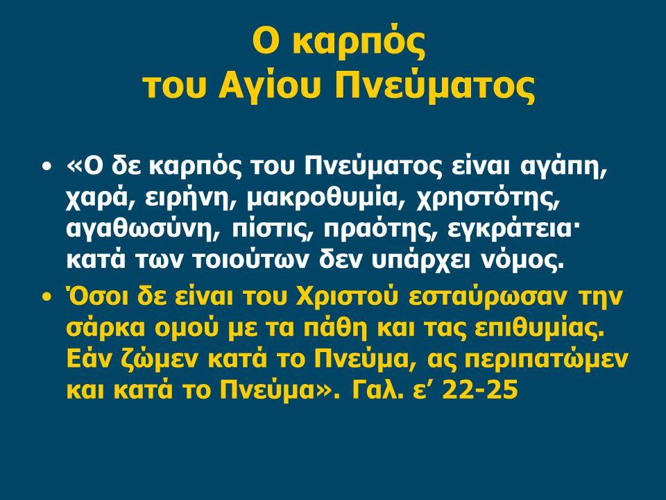 Ο καρπός του Αγίου Πνεύματος «Ο δε καρπός του Πνεύματος είναι αγάπη, χαρά, ειρήνη, μακροθυμία, χρηστότης, αγαθωσύνη, πίστις, πραότης, εγκράτεια· κατά