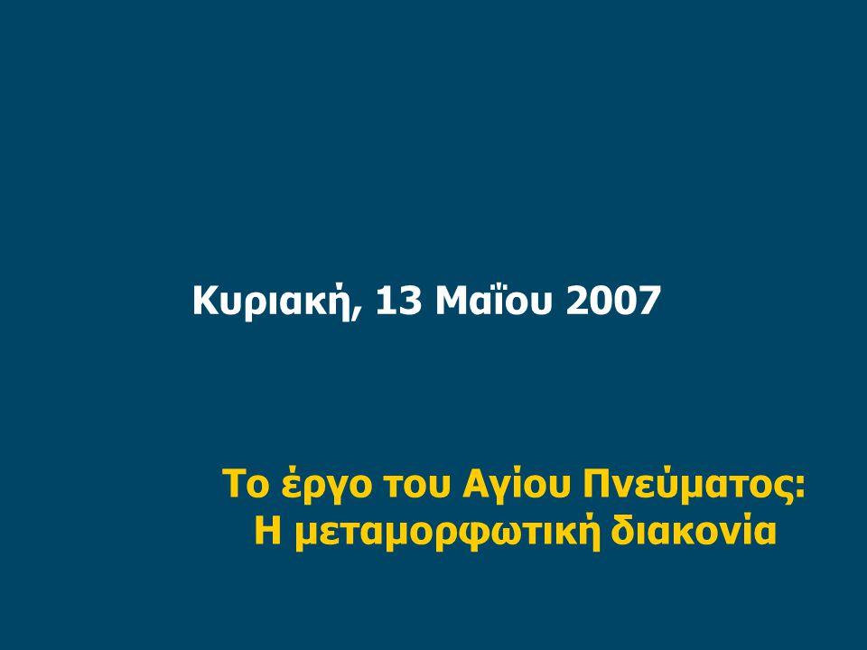 Κυριακή, 13 Μαΐου 2007 Το έργο του Αγίου Πνεύματος: Η μεταμορφωτική διακονία