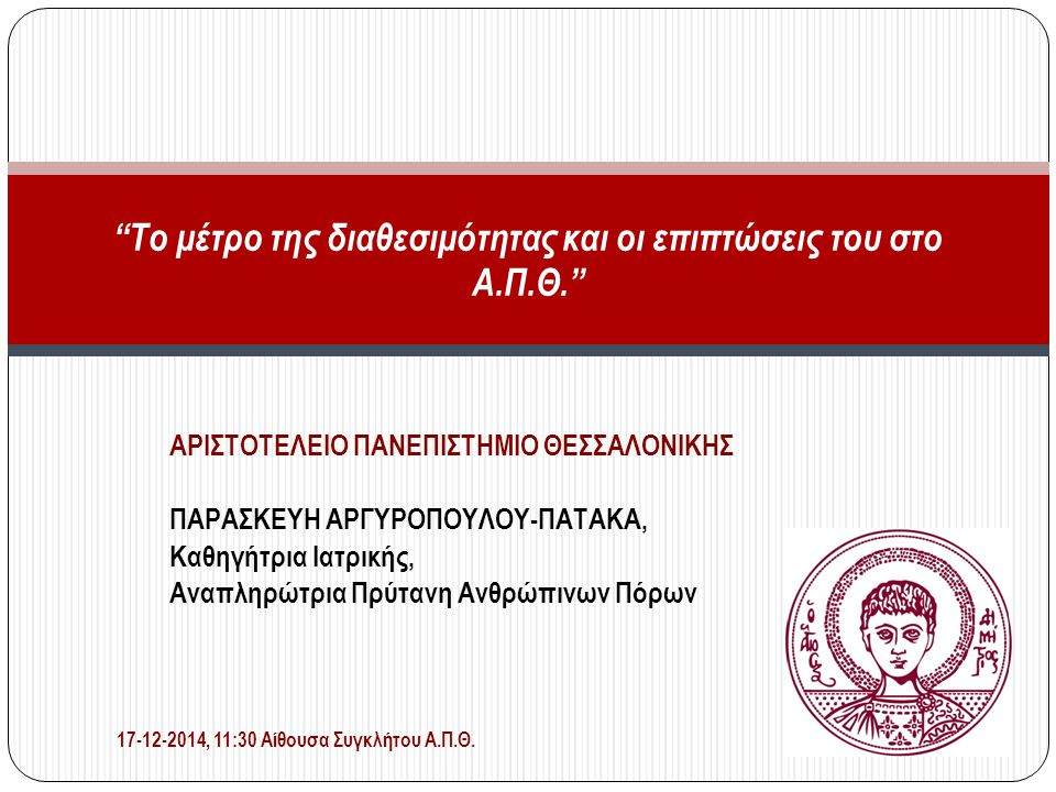 ΑΡΙΣΤΟΤΕΛΕΙΟ ΠΑΝΕΠΙΣΤΗΜΙΟ ΘΕΣΣΑΛΟΝΙΚΗΣ ΠΑΡΑΣΚΕΥΗ ΑΡΓΥΡΟΠΟΥΛΟΥ-ΠΑΤΑΚΑ, Καθηγήτρια Ιατρικής, Αναπληρώτρια Πρύτανη Ανθρώπινων Πόρων Το μέτρο της διαθεσιμότητας και οι επιπτώσεις του στο Α.Π.Θ. 17-12-2014, 11:30 Αίθουσα Συγκλήτου Α.Π.Θ.