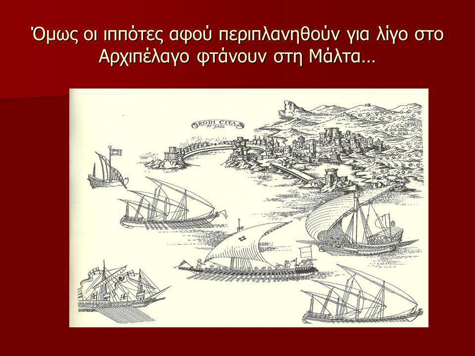 Όμως οι ιππότες αφού περιπλανηθούν για λίγο στο Αρχιπέλαγο φτάνουν στη Μάλτα…