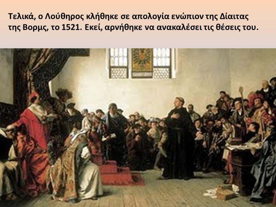 Τελικά, ο Λούθηρος κλήθηκε σε απολογία ενώπιον της Δίαιτας της Βορμς, το 1521. Εκεί, αρνήθηκε να ανακαλέσει τις θέσεις του.