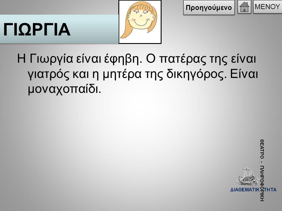 Η Γιωργία είναι έφηβη. Ο πατέρας της είναι γιατρός και η μητέρα της δικηγόρος. Είναι μοναχοπαίδι. ΓΙΩΡΓΙΑ ΜΕΝΟΥ Προηγούμενο ΘΕΑΤΡΟ - ΠΛΗΡΟΦΟΡΙΚΗ ΔΙΑΘΕ