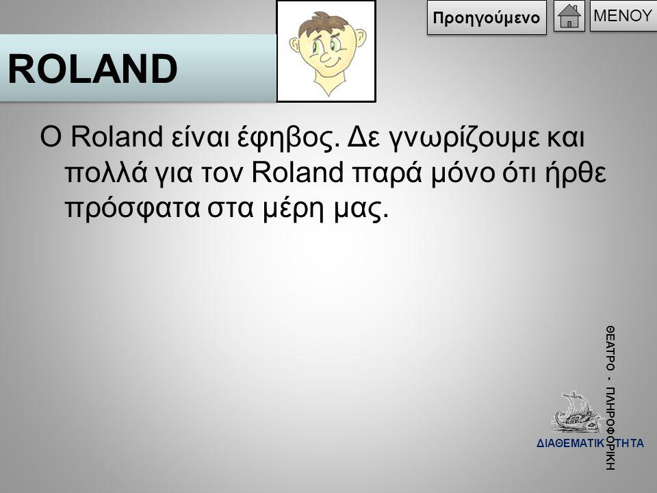 Ο Roland είναι έφηβος. Δε γνωρίζουμε και πολλά για τον Roland παρά μόνο ότι ήρθε πρόσφατα στα μέρη μας. ROLAND ΜΕΝΟΥ Προηγούμενο ΘΕΑΤΡΟ - ΠΛΗΡΟΦΟΡΙΚΗ