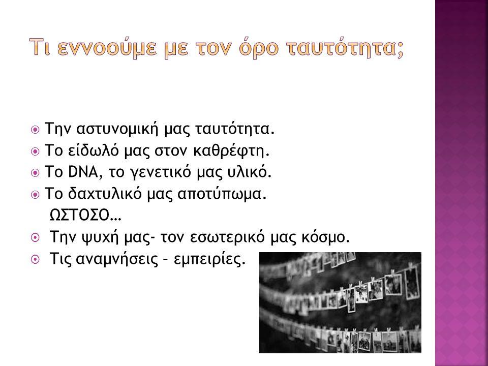  Την αστυνομική μας ταυτότητα.  Το είδωλό μας στον καθρέφτη.  Το DNA, το γενετικό μας υλικό.  Το δαχτυλικό μας αποτύπωμα. ΩΣΤΟΣΟ…  Την ψυχή μας-