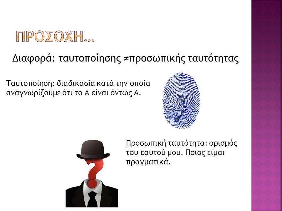 Διαφορά: ταυτοποίησης ≠προσωπικής ταυτότητας Ταυτοποίηση: διαδικασία κατά την οποία αναγνωρίζουμε ότι το Α είναι όντως Α. Προσωπική ταυτότητα: ορισμός