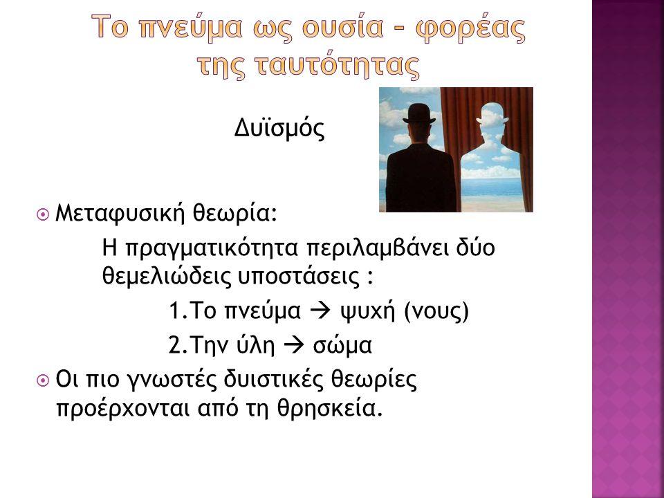  Μεταφυσική θεωρία: Η πραγματικότητα περιλαμβάνει δύο θεμελιώδεις υποστάσεις : 1.Το πνεύμα  ψυχή (νους) 2.Την ύλη  σώμα  Οι πιο γνωστές δυιστικές