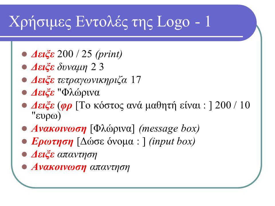 Χρήσιμες Εντολές της Logo - 1 Δειξε 200 / 25 (print) Δειξε δυναμη 2 3 Δειξε τετραγωνικηριζα 17 Δειξε Φλώρινα Δειξε (φρ [Το κόστος ανά μαθητή είναι : ] 200 / 10 ευρω) Ανακοινωση [Φλώρινα] (message box) Ερωτηση [Δώσε όνομα : ] (input box) Δειξε απαντηση Ανακοινωση απαντηση