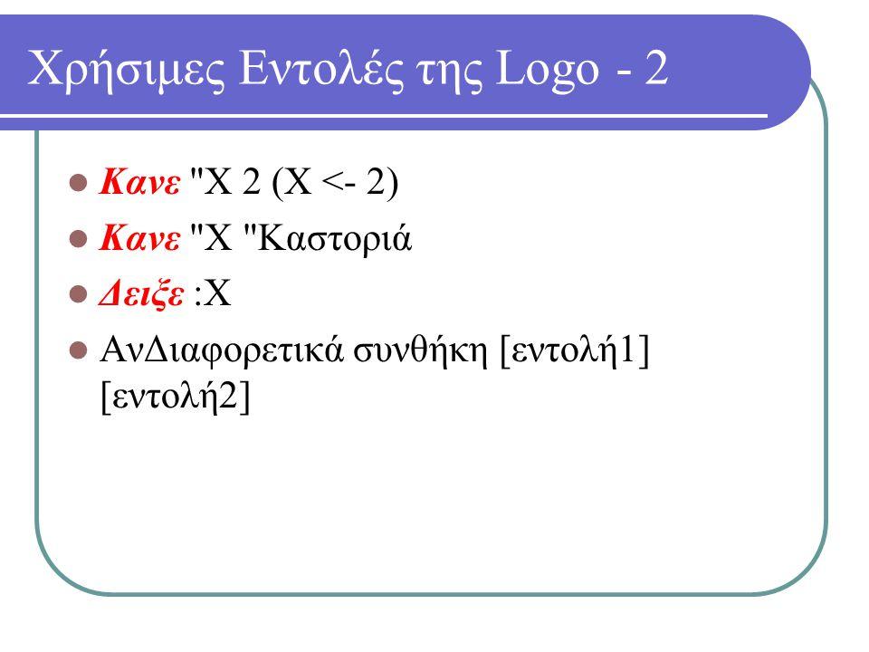 Χρήσιμες Εντολές της Logo - 2 Κανε Χ 2 (Χ <- 2) Κανε Χ Καστοριά Δειξε :Χ ΑνΔιαφορετικά συνθήκη [εντολή1] [εντολή2]