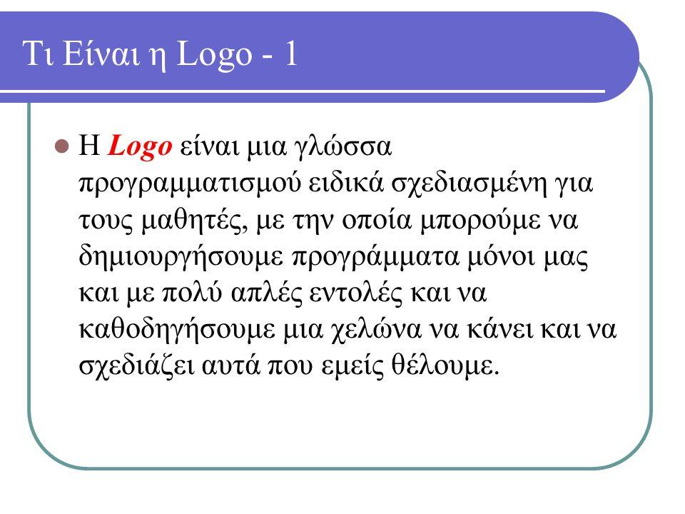 Τι Είναι η Logo - 1 Η Logo είναι μια γλώσσα προγραμματισμού ειδικά σχεδιασμένη για τους μαθητές, με την οποία μπορούμε να δημιουργήσουμε προγράμματα μόνοι μας και με πολύ απλές εντολές και να καθοδηγήσουμε μια χελώνα να κάνει και να σχεδιάζει αυτά που εμείς θέλουμε.