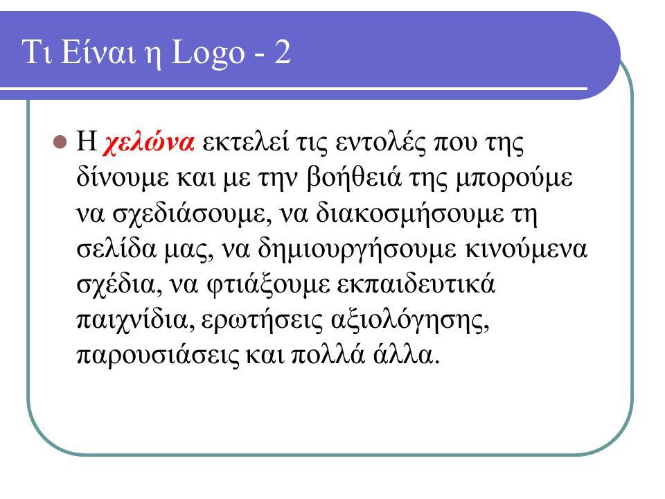 Τι Είναι η Logo - 2 Η χελώνα εκτελεί τις εντολές που της δίνουμε και με την βοήθειά της μπορούμε να σχεδιάσουμε, να διακοσμήσουμε τη σελίδα μας, να δημιουργήσουμε κινούμενα σχέδια, να φτιάξουμε εκπαιδευτικά παιχνίδια, ερωτήσεις αξιολόγησης, παρουσιάσεις και πολλά άλλα.