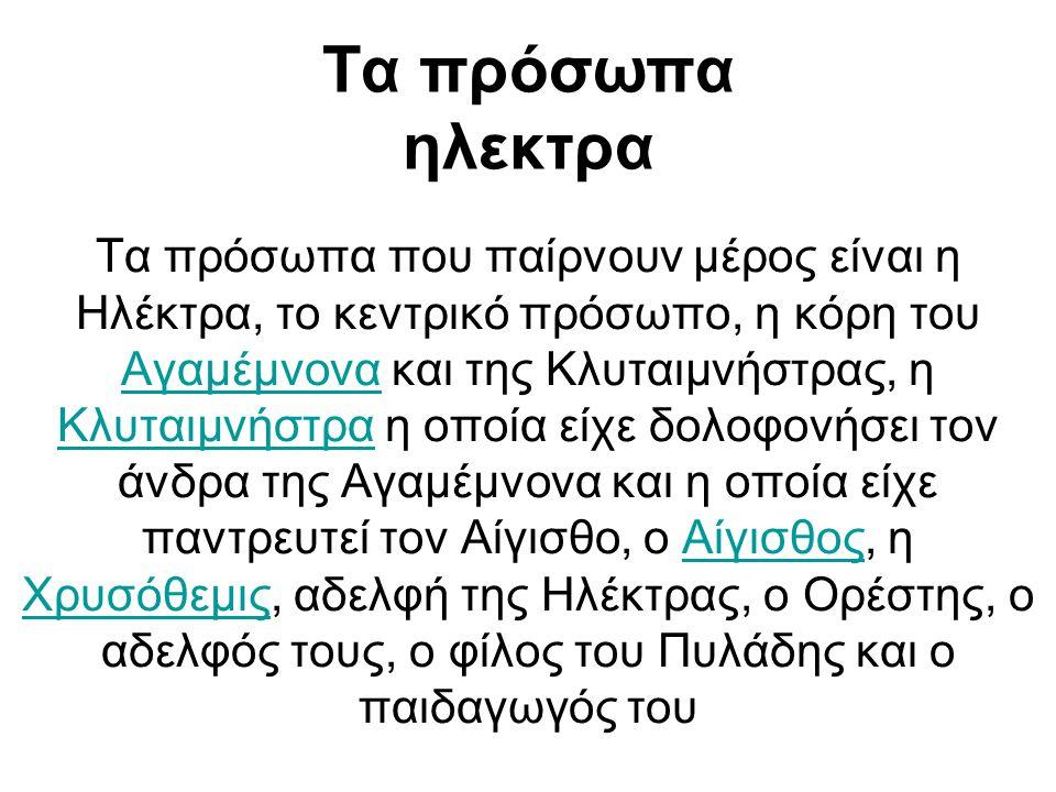 Τα πρόσωπα ηλεκτρα Τα πρόσωπα που παίρνουν μέρος είναι η Ηλέκτρα, το κεντρικό πρόσωπο, η κόρη του Αγαμέμνονα και της Κλυταιμνήστρας, η Κλυταιμνήστρα η οποία είχε δολοφονήσει τον άνδρα της Αγαμέμνονα και η οποία είχε παντρευτεί τον Αίγισθο, ο Αίγισθος, η Χρυσόθεμις, αδελφή της Ηλέκτρας, ο Ορέστης, ο αδελφός τους, ο φίλος του Πυλάδης και ο παιδαγωγός του Αγαμέμνονα ΚλυταιμνήστραΑίγισθος Χρυσόθεμις