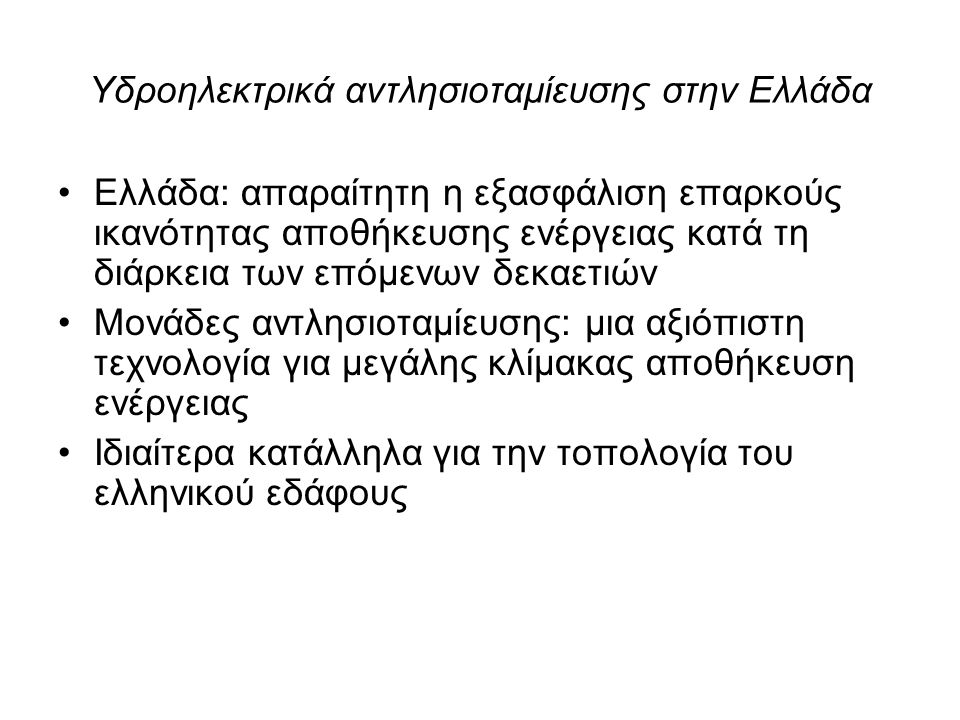 Υδροηλεκτρικά αντλησιοταμίευσης στην Ελλάδα Ελλάδα: απαραίτητη η εξασφάλιση επαρκούς ικανότητας αποθήκευσης ενέργειας κατά τη διάρκεια των επόμενων δεκαετιών Μονάδες αντλησιοταμίευσης: μια αξιόπιστη τεχνολογία για μεγάλης κλίμακας αποθήκευση ενέργειας Ιδιαίτερα κατάλληλα για την τοπολογία του ελληνικού εδάφους