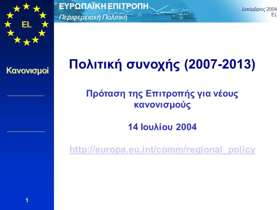 Περιφερειακή Πολιτική ΕΥΡΩΠΑΪΚΗ ΕΠΙΤΡΟΠΗ Δεκέμβριος 2004 EL Κανονισμοί 12 Απλοποίηση Γενικά: 3 στόχοι αντί για 7, 3 ταμεία αντί για 5, προγράμματα ενός ταμείου, κανένας προσδιορισμός χωρικών ζωνών εκτός του Στόχου «Σύγκλιση» Προγραμματισμός: 2 φάσεις αντί για 3 Προσθετικότητα: θα ελέγχεται μόνο για το Στόχο «Σύγκλιση» Δημοσιονομική διαχείριση σε επίπεδο άξονα προτεραιότητας, που επιτρέπει μεγαλύτερη ευελιξία στις προσαρμογές προγραμμάτων Επιλεξιμότητα δαπανών που θα ορίζεται σύμφωνα με εθνικούς κανόνες (εκτός ορισμένων εξαιρέσεων) Σύστημα ελέγχου: αναλογικό σε περίπτωση κοινοτικής συγχρηματοδότησης μικρότερης του 33% και συνολικού κόστους 250 εκατ.