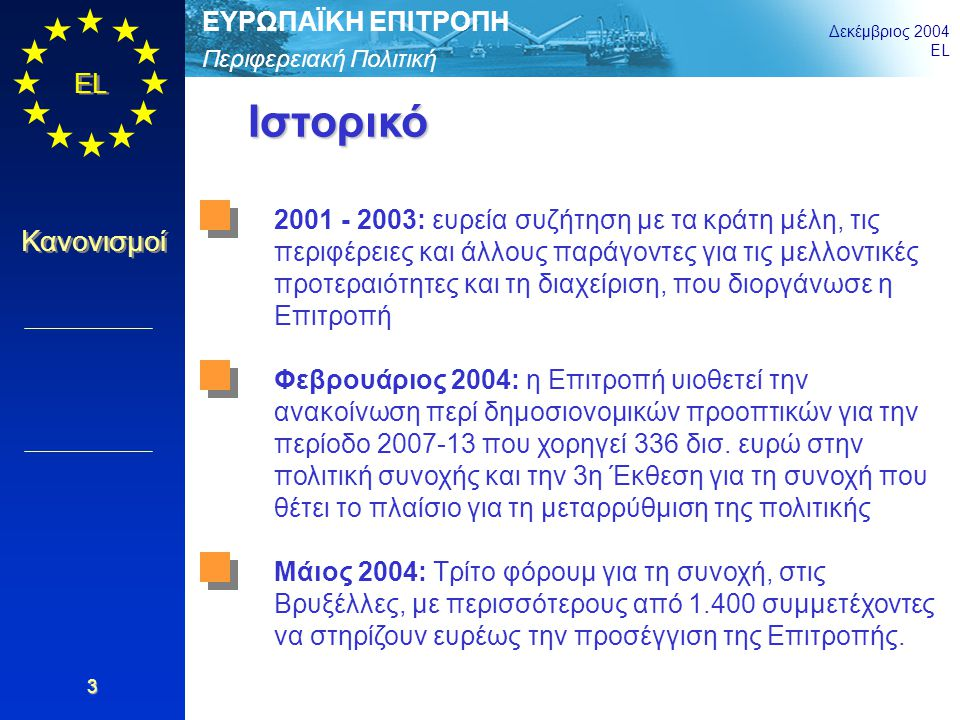 Περιφερειακή Πολιτική ΕΥΡΩΠΑΪΚΗ ΕΠΙΤΡΟΠΗ Δεκέμβριος 2004 EL Κανονισμοί 3 Ιστορικό 2001 - 2003: ευρεία συζήτηση με τα κράτη μέλη, τις περιφέρειες και ά