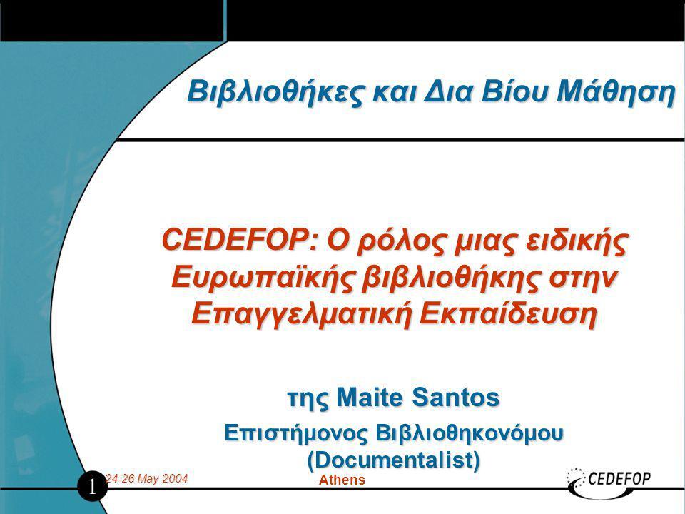 24-26 May 2004 Athens Βιβλιοθήκες και Δια Βίου Μάθηση CEDEFOP: Ο ρόλος μιας ειδικής Ευρωπαϊκής βιβλιοθήκης στην Επαγγελματική Εκπαίδευση της Maite Santos Επιστήμονος Βιβλιοθηκονόμου (Documentalist) 1