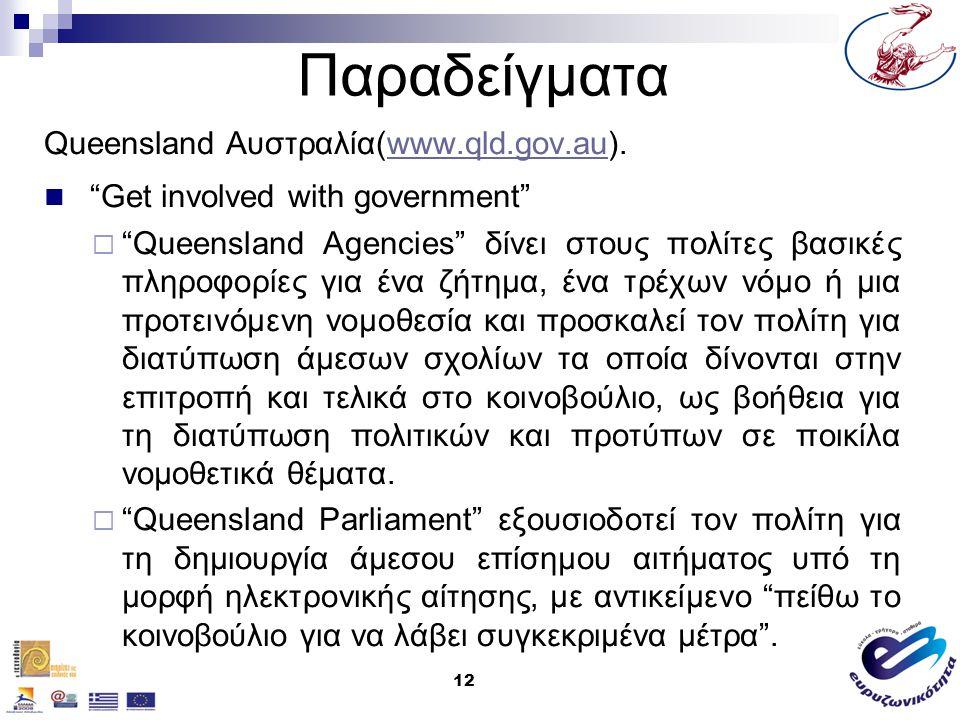 12 Παραδείγματα Queensland Αυστραλία(www.qld.gov.au).www.qld.gov.au Get involved with government  Queensland Agencies δίνει στους πολίτες βασικές πληροφορίες για ένα ζήτημα, ένα τρέχων νόμο ή μια προτεινόμενη νομοθεσία και προσκαλεί τον πολίτη για διατύπωση άμεσων σχολίων τα οποία δίνονται στην επιτροπή και τελικά στο κοινοβούλιο, ως βοήθεια για τη διατύπωση πολιτικών και προτύπων σε ποικίλα νομοθετικά θέματα.