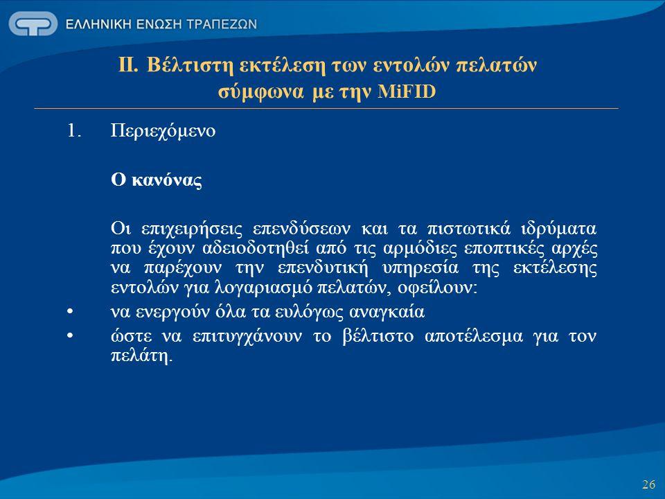 26 ΙΙ. Βέλτιστη εκτέλεση των εντολών πελατών σύμφωνα με την MiFID 1.Περιεχόμενο Ο κανόνας Οι επιχειρήσεις επενδύσεων και τα πιστωτικά ιδρύματα που έχο