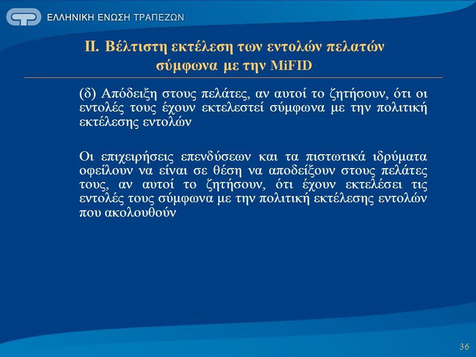 36 ΙΙ. Βέλτιστη εκτέλεση των εντολών πελατών σύμφωνα με την MiFID (δ) Απόδειξη στους πελάτες, αν αυτοί το ζητήσουν, ότι οι εντολές τους έχουν εκτελεστ