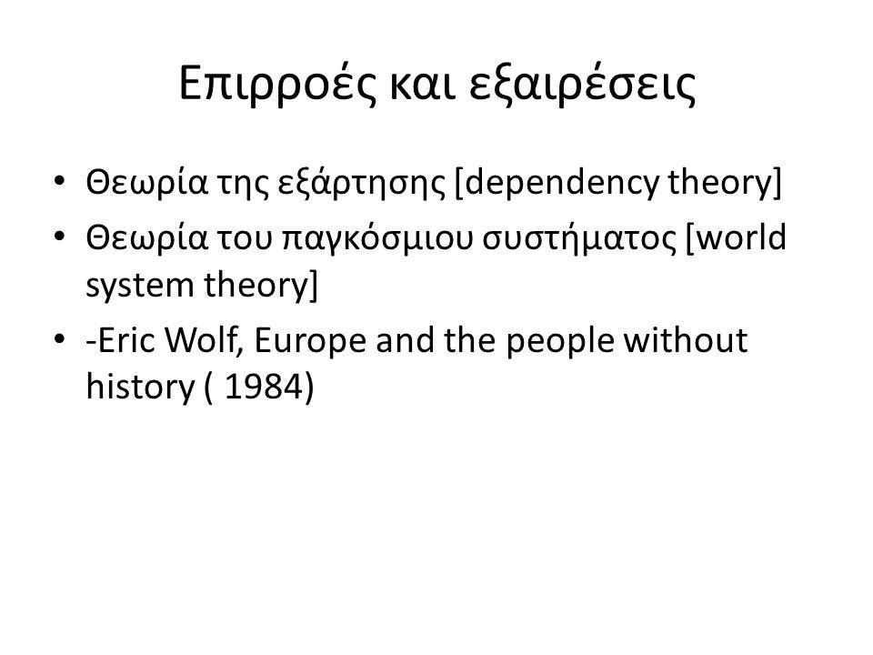 Επιρροές και εξαιρέσεις Θεωρία της εξάρτησης [dependency theory] Θεωρία του παγκόσμιου συστήματος [world system theory] -Eric Wolf, Europe and the people without history ( 1984)
