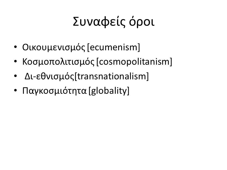 Συναφείς όροι Οικουμενισμός [ecumenism] Κοσμοπολιτισμός [cosmopolitanism] Δι-εθνισμός[transnationalism] Παγκοσμιότητα [globality]