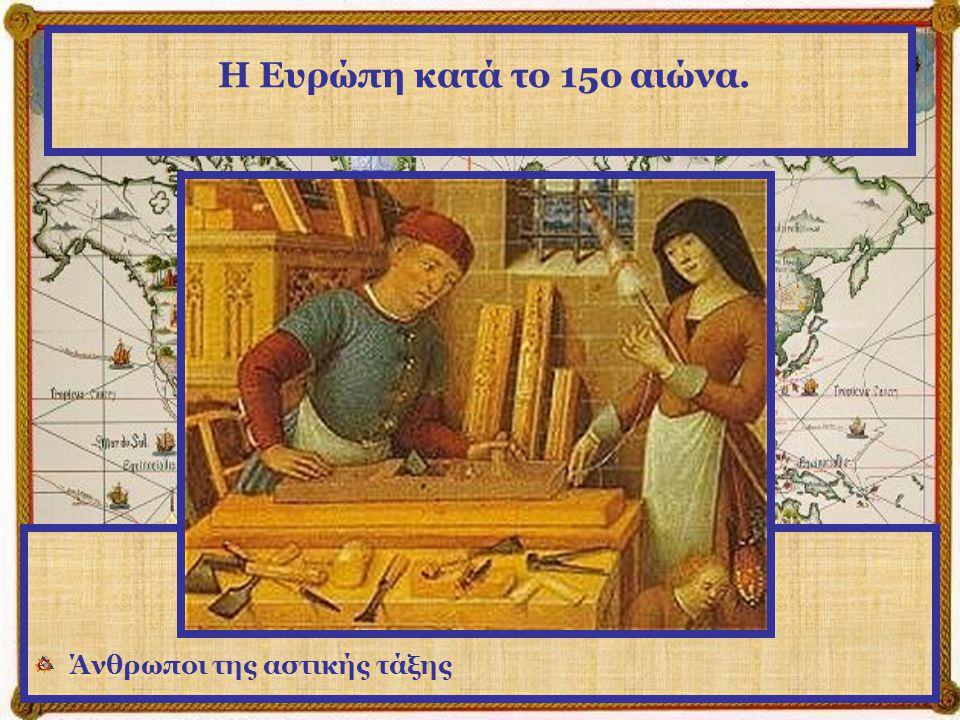 Η Ευρώπη κατά το 15ο αιώνα. Η καινούργια τάξη, η αστική τάξη όπως ονομάζεται, έρχεται στο προσκήνιο.