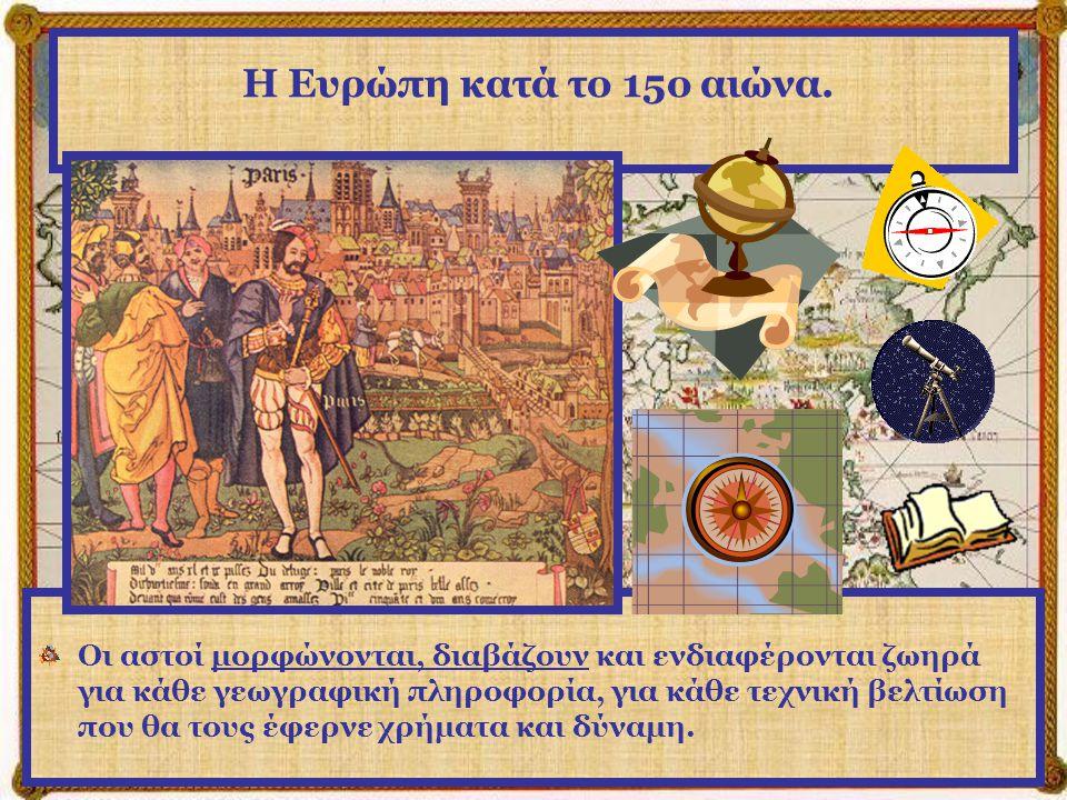 Η Ευρώπη κατά το 15ο αιώνα. Έτσι αναζητούν νέες πλουτοπαραγωγικές πηγές και ανάπτυξη της παραγωγής.