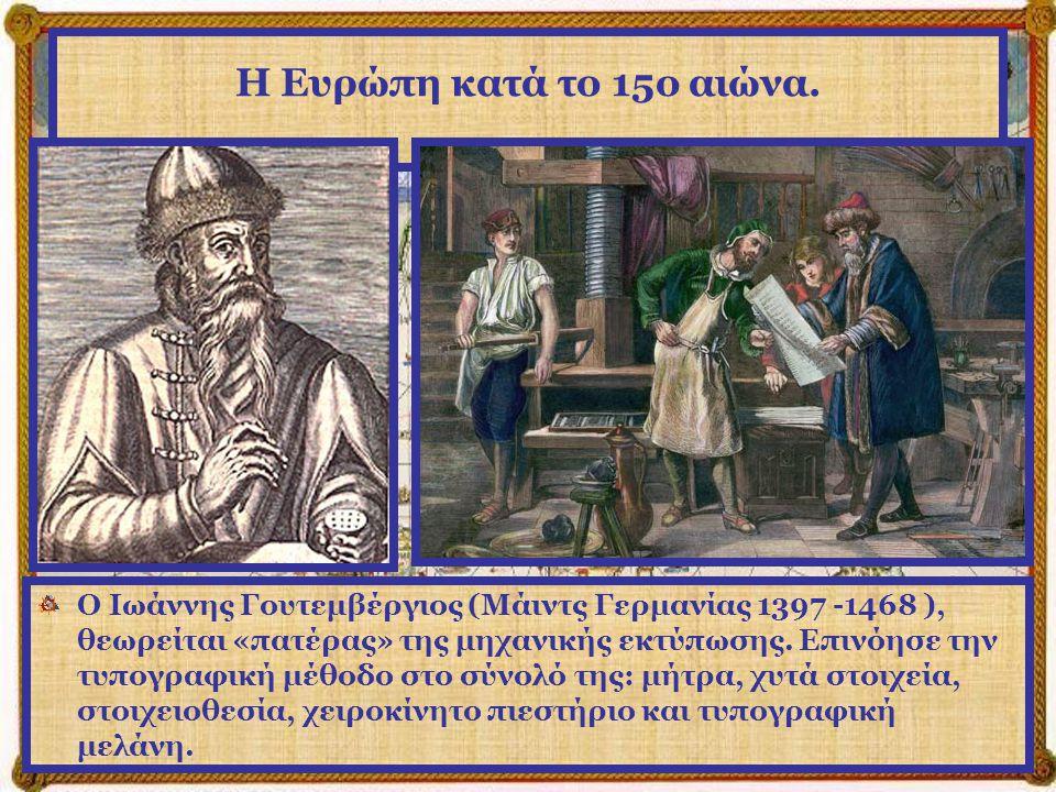 Η Ευρώπη κατά το 15ο αιώνα. Η εφεύρεση της τυπογραφίας από τον Ιωάννη Γουτεμβέργιο, κατά τα μέσα του 15 ου αιώνα, βοηθά την Ευρώπη να αναπτυχθεί πνευμ