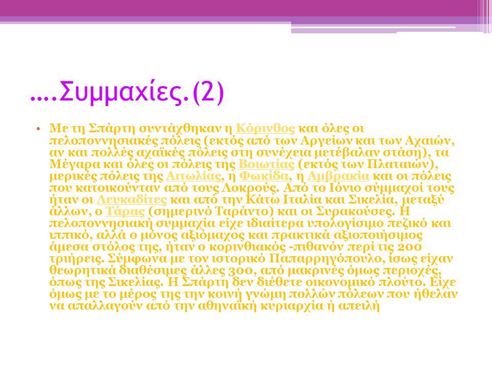 ….Συμμαχίες.(2) Με τη Σπάρτη συντάχθηκαν η Κόρινθος και όλες οι πελοποννησιακές πόλεις (εκτός από των Αργείων και των Αχαιών, αν και πολλές αχαϊκές πόλεις στη συνέχεια μετέβαλαν στάση), τα Μέγαρα και όλες οι πόλεις της Βοιωτίας (εκτός των Πλαταιών), μερικές πόλεις της Αιτωλίας, η Φωκίδα, η Αμβρακία και οι πόλεις που κατοικούνταν από τους Λοκρούς.