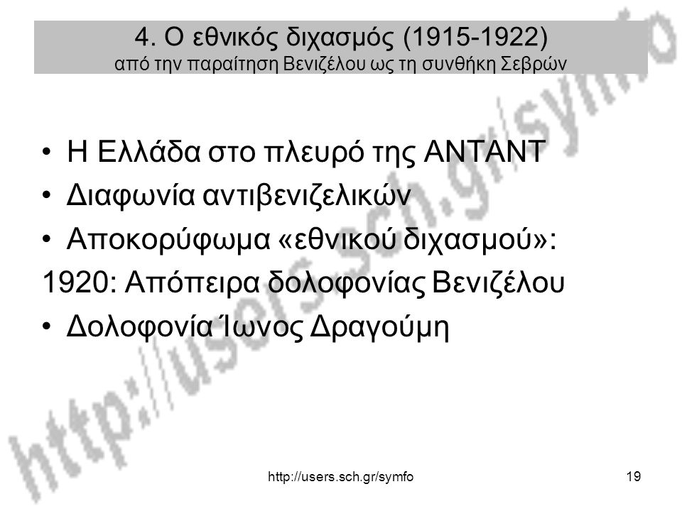 http://users.sch.gr/symfo19 4. Ο εθνικός διχασμός (1915-1922) από την παραίτηση Βενιζέλου ως τη συνθήκη Σεβρών Η Ελλάδα στο πλευρό της ΑΝΤΑΝΤ Διαφωνία