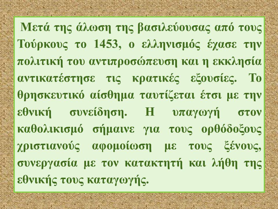 Μετά της άλωση της βασιλεύουσας από τους Τούρκους το 1453, ο ελληνισμός έχασε την πολιτική του αντιπροσώπευση και η εκκλησία αντικατέστησε τις κρατικές εξουσίες.
