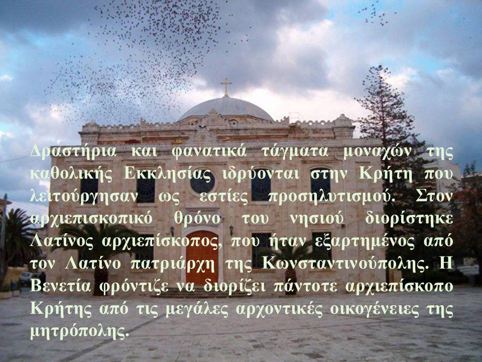 Δραστήρια και φανατικά τάγματα μοναχών της καθολικής Εκκλησίας ιδρύονται στην Κρήτη που λειτούργησαν ως εστίες προσηλυτισμού. Στον αρχιεπισκοπικό θρόν